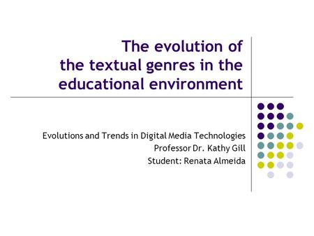 The evolution of the textual genres in the educational environment Evolutions and Trends in Digital Media Technologies Professor Dr. Kathy Gill Student: