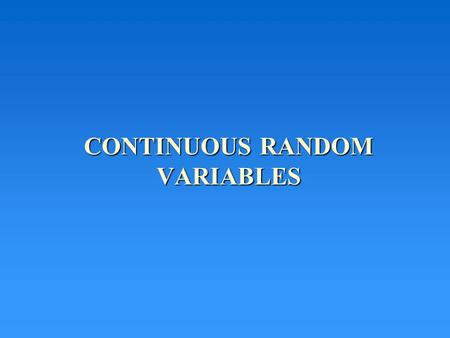 "CONTINUOUS RANDOM VARIABLES. Continuous random variables have values in a ""continuum"" of real numbers Examples -- X = How far you will hit a golf ball."