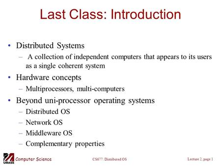 Computer Science Lecture 2, page 1 CS677: Distributed OS Last Class: Introduction Distributed Systems – A collection of independent computers that appears.