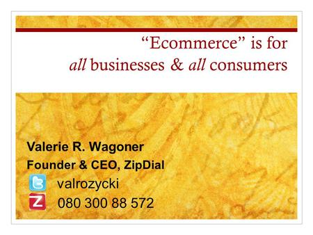 """Ecommerce"" is for all businesses & all consumers Valerie R. Wagoner Founder & CEO, ZipDial valrozycki 080 300 88 572."