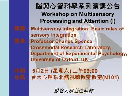 腦與心智科學系列演講公告 Workshop on Multisensory Processing and Attention (I) 講題: Multisensory integration: Basic rules of sensory integration 講員: Professor Charles.
