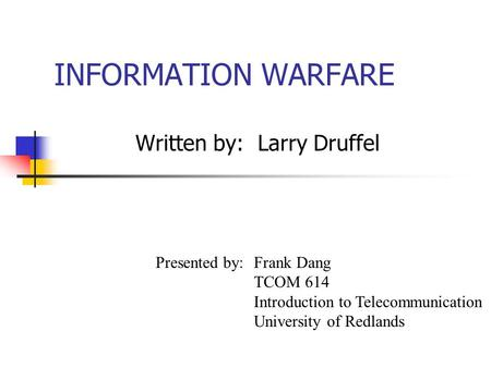 INFORMATION WARFARE Written by: Larry Druffel Presented by: Frank Dang TCOM 614 Introduction to Telecommunication University of Redlands.