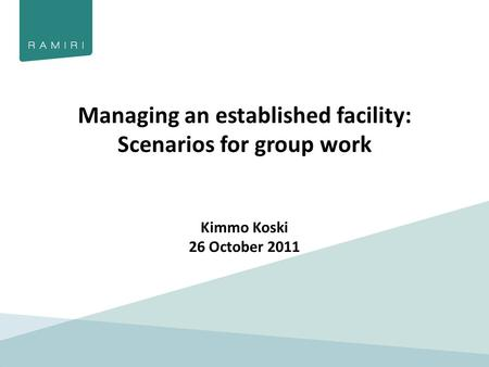 Managing an established facility: Scenarios for group work Kimmo Koski 26 October 2011.