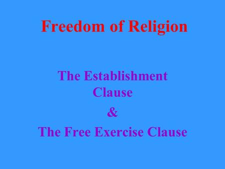 Freedom of Religion The Establishment Clause & The Free Exercise Clause.