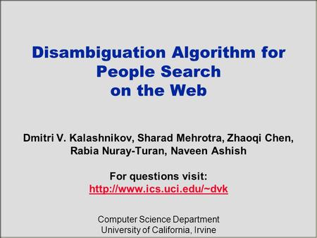 Disambiguation Algorithm for People Search on the Web Dmitri V. Kalashnikov, Sharad Mehrotra, Zhaoqi Chen, Rabia Nuray-Turan, Naveen Ashish For questions.