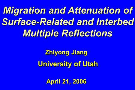 Migration and Attenuation of Surface-Related and Interbed Multiple Reflections Zhiyong Jiang University of Utah April 21, 2006.