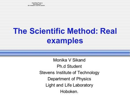 The Scientific Method: Real examples Monika V Sikand Ph.d Student Stevens Institute of Technology Department of Physics Light and Life Laboratory Hoboken.