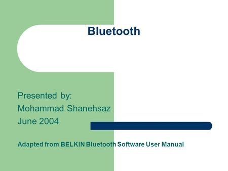 Bluetooth Presented by: Mohammad Shanehsaz June 2004 Adapted from BELKIN Bluetooth Software User Manual.