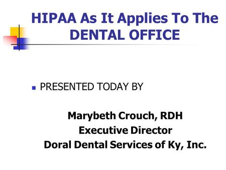 HIPAA As It Applies To The DENTAL OFFICE PRESENTED TODAY BY Marybeth Crouch, RDH Executive Director Doral Dental Services of Ky, Inc.