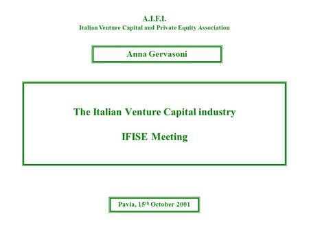 The Italian Venture Capital industry IFISE Meeting A.I.F.I. Italian Venture Capital and Private Equity Association Anna Gervasoni Pavia, 15 th October.