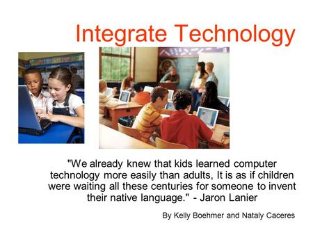 Integrate Technology We already knew that kids learned computer technology more easily than adults, It is as if children were waiting all these centuries.