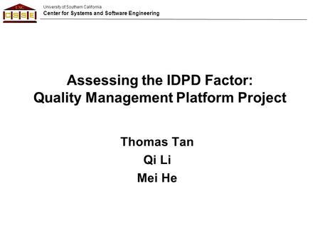 University of Southern California Center for Systems and Software Engineering Assessing the IDPD Factor: Quality Management Platform Project Thomas Tan.