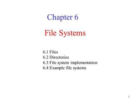 1 File Systems Chapter 6 6.1 Files 6.2 Directories 6.3 File system implementation 6.4 Example file systems.