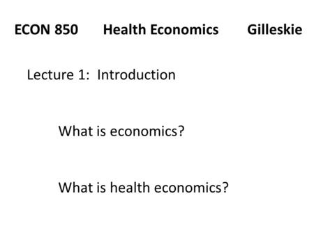 ECON 850 Health Economics Gilleskie Lecture 1: Introduction What is economics? What is health economics?