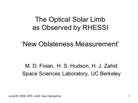 June 29, 2006, SPD - AAS, New Hampshire1 The Optical Solar Limb as Observed by RHESSI 'New Oblateness Measurement' M. D. Fivian, H. S. Hudson, H. J. Zahid.