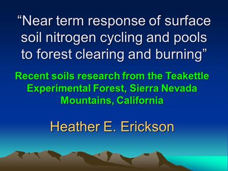 """Near term response of surface soil nitrogen cycling and pools to forest clearing and burning"" Heather E. Erickson Recent soils research from the Teakettle."