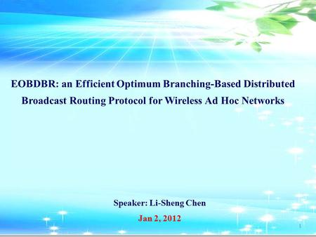 Speaker: Li-Sheng Chen 1 Jan 2, 2012 EOBDBR: an Efficient Optimum Branching-Based Distributed Broadcast Routing Protocol for Wireless Ad Hoc Networks.