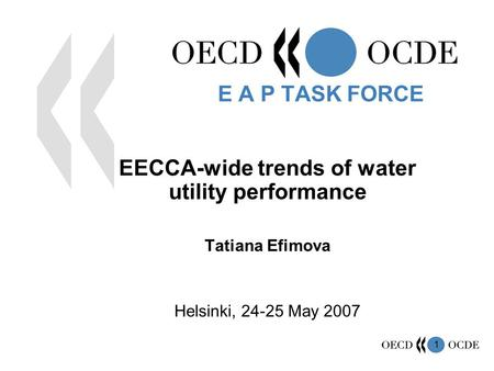 1 EECCA-wide trends of water utility performance Tatiana Efimova Helsinki, 24-25 May 2007 E A P TASK FORCE.
