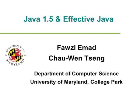 Java 1.5 & Effective Java Fawzi Emad Chau-Wen Tseng Department of Computer Science University of Maryland, College Park.