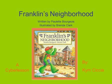 Franklin's Neighborhood Written by Paulette Bourgeois Illustrated by Brenda Clark A Cyberlesson By: Kym Ciccia.