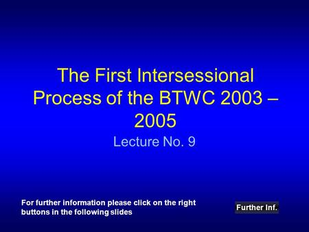 The First Intersessional Process of the BTWC 2003 – 2005 Lecture No. 9 Further Inf. For further information please click on the right buttons in the following.