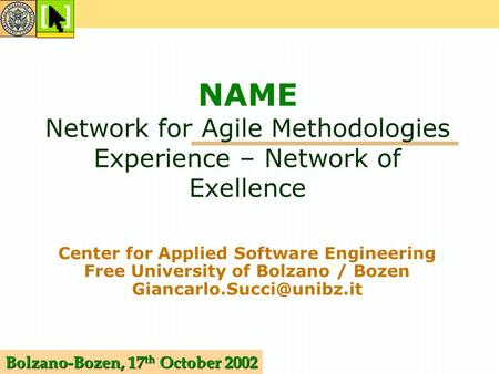 Bolzano-Bozen, 17 th October 2002 NAME Network for Agile Methodologies Experience – Network of Exellence Center for Applied Software Engineering Free University.