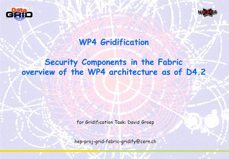 WP4 Gridification Security Components in the Fabric overview of the WP4 architecture as of D4.2 for Gridification Task: David Groep