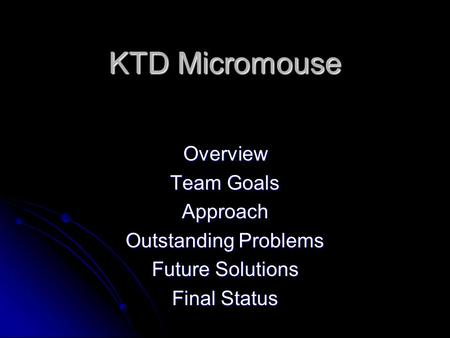 KTD Micromouse Overview Team Goals Approach Outstanding Problems Future Solutions Final Status.