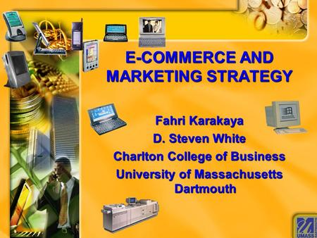 E-COMMERCE AND MARKETING STRATEGY Fahri Karakaya D. Steven White Charlton College of Business University of Massachusetts Dartmouth.