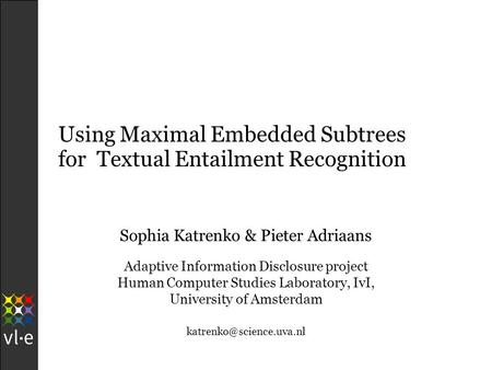 Using Maximal Embedded Subtrees for Textual Entailment Recognition Sophia Katrenko & Pieter Adriaans Adaptive Information Disclosure project Human Computer.