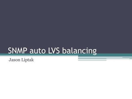 SNMP auto LVS balancing Jason Liptak. Overview SNMP overview Network Setup Solution Lessons Learned Future 5/4/2011Jason Liptak 2.