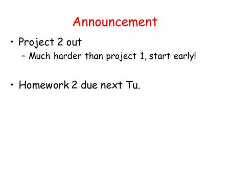 Announcement Project 2 out –Much harder than project 1, start early! Homework 2 due next Tu.