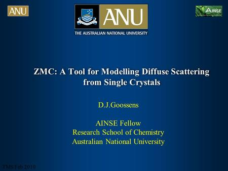 TMS Feb 2010 ZMC: A Tool for Modelling Diffuse Scattering from Single Crystals D.J.Goossens AINSE Fellow Research School of Chemistry Australian National.