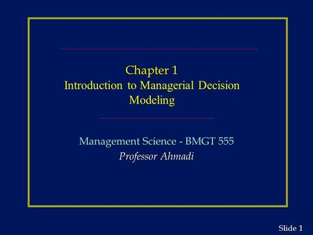 1 1 Slide Chapter 1 Chapter 1 Introduction to Managerial Decision Modeling Management Science - BMGT 555 Professor Ahmadi.