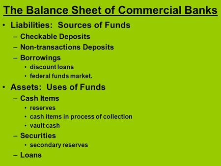 The Balance Sheet of Commercial Banks Liabilities: Sources of Funds –Checkable Deposits –Non-transactions Deposits –Borrowings discount loans federal funds.