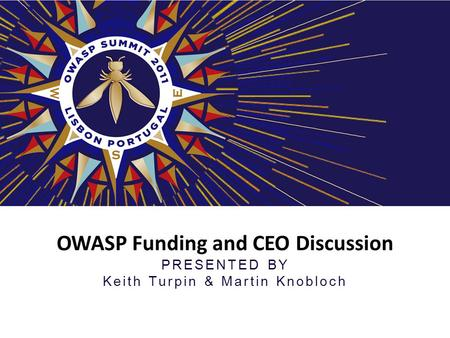 OWASP Funding and CEO Discussion PRESENTED BY Keith Turpin & Martin Knobloch.