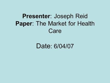 Presenter: Joseph Reid Paper: The Market for Health Care Date : 6/04/07.