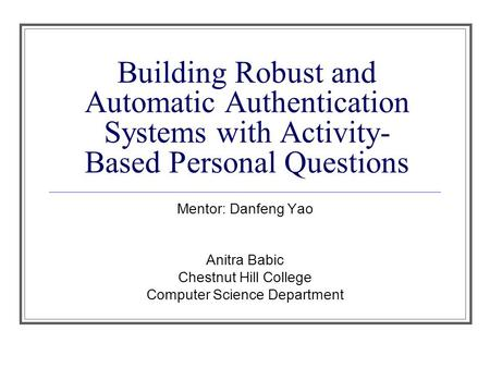 Building Robust and Automatic Authentication Systems with Activity- Based Personal Questions Mentor: Danfeng Yao Anitra Babic Chestnut Hill College Computer.