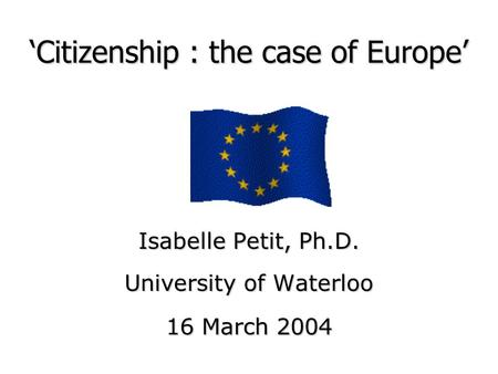 'Citizenship : the case of Europe' Isabelle Petit, Ph.D. University of Waterloo 16 March 2004.