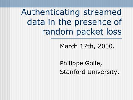 Authenticating streamed data in the presence of random packet loss March 17th, 2000. Philippe Golle, Stanford University.