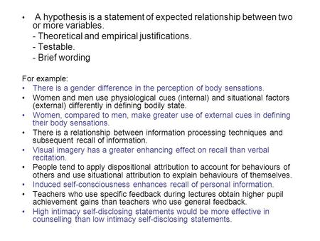 A hypothesis is a statement of expected relationship between two or more variables. - Theoretical and empirical justifications. - Testable. - Brief wording.