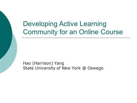 Developing Active Learning Community for an Online Course Hao (Harrison) Yang State University of New Oswego.