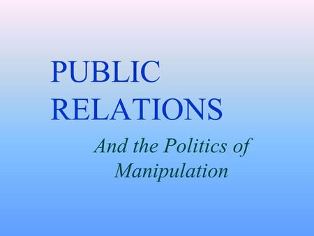 PUBLIC RELATIONS And the Politics of Manipulation.