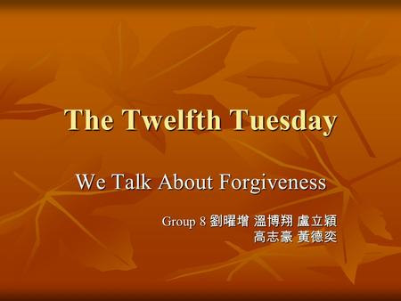 The Twelfth Tuesday We Talk About Forgiveness Group 8 劉曜增 溫博翔 盧立穎 高志豪 黃德奕.
