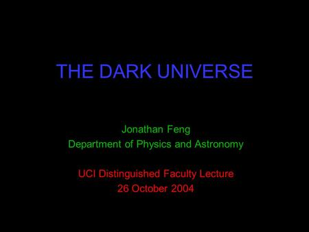 THE DARK UNIVERSE Jonathan Feng Department of Physics and Astronomy UCI Distinguished Faculty Lecture 26 October 2004.