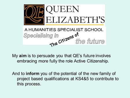 My aim is to persuade you that QE's future involves embracing more fully the role Active Citizenship. And to inform you of the potential of the new family.
