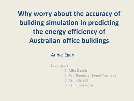 Why worry about the accuracy of building simulation in predicting the energy efficiency of Australian office buildings Annie Egan Supervisors: Dr Mike.