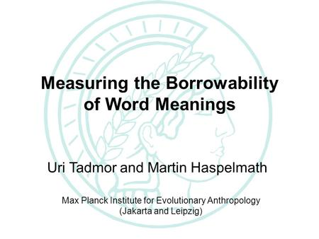 The Loanword Typology Project Measuring the Borrowability of Word Meanings Uri Tadmor and Martin Haspelmath Max Planck Institute for Evolutionary Anthropology.