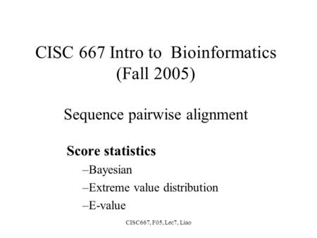 CISC667, F05, Lec7, Liao CISC 667 Intro to Bioinformatics (Fall 2005) Sequence pairwise alignment Score statistics –Bayesian –Extreme value distribution.