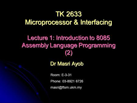 Room: E-3-31 Phone: 03-8921 6726 Dr Masri Ayob TK 2633 Microprocessor & Interfacing Lecture 1: Introduction to 8085 Assembly Language.